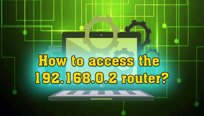 How to access the 192.168.0.2 router