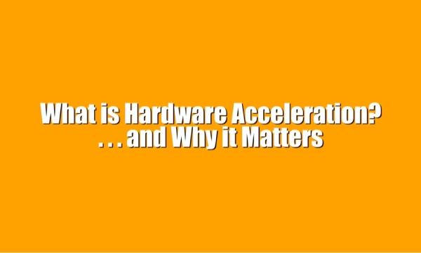 The Reasons Hardware Acceleration Becomes Vital